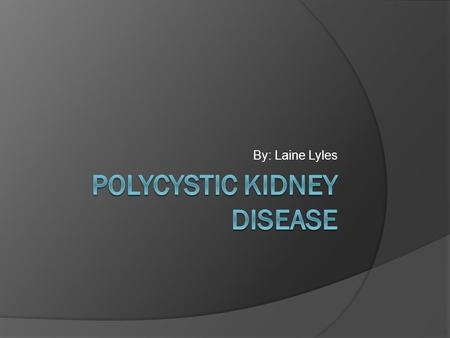 By: Laine Lyles. Polycystic Kidney Disease  Cysts, which are fluid filled sacs, form on the kidneys  Can spread to the liver.