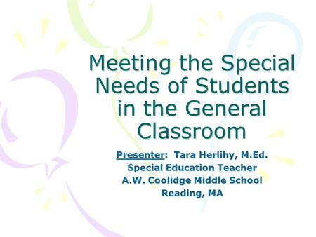 Meeting the Special Needs of Students in the General Classroom Presenter: Tara Herlihy, M.Ed. Special Education Teacher A.W. Coolidge Middle School Reading,