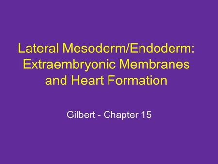 Lateral Mesoderm/Endoderm: Extraembryonic Membranes and Heart Formation Gilbert - Chapter 15.