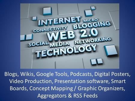 Blogs, Wikis, Google Tools, Podcasts, Digital Posters, Video Production, Presentation software, Smart Boards, Concept Mapping / Graphic Organizers, Aggregators.