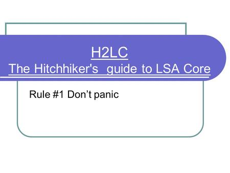 H2LC The Hitchhiker's guide to LSA Core Rule #1 Don't panic.