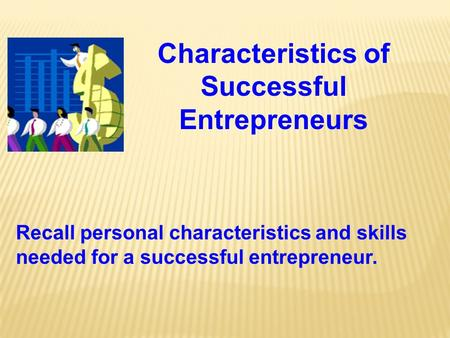 Characteristics of Successful Entrepreneurs Recall personal characteristics and skills needed for a successful entrepreneur.