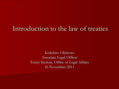 Introduction to the law of treaties Keiichiro Okimoto Associate Legal Officer Treaty Section, Office of Legal Affairs 16 November 2011.
