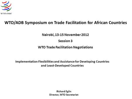 WTO/ADB Symposium on Trade Facilitation for African Countries Nairobi, 13-15 November 2012 Session 3 WTO Trade Facilitation Negotiations Implementation.
