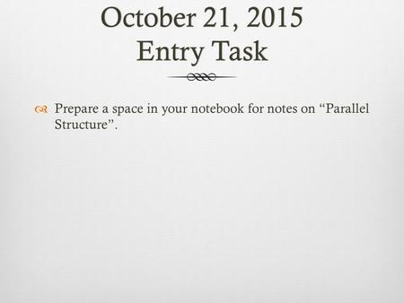 "October 21, 2015 Entry Task  Prepare a space in your notebook for notes on ""Parallel Structure""."
