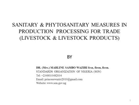 SANITARY & PHYTOSANITARY MEASURES IN PRODUCTION PROCESSING FOR TRADE (LIVESTOCK & LIVESTOCK PRODUCTS) BY DR. (Mrs.) MARLINE SAMBO WAZIRI fcsn, fieon, ficon.