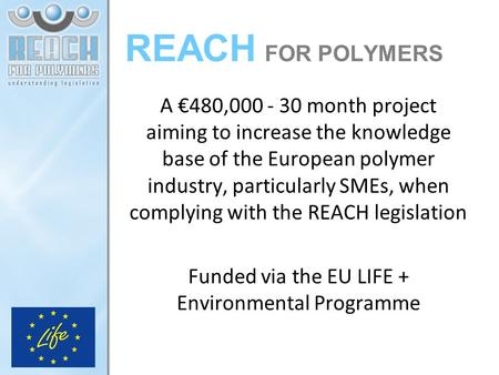 REACH FOR POLYMERS A €480,000 - 30 month project aiming to increase the knowledge base of the European polymer industry, particularly SMEs, when complying.