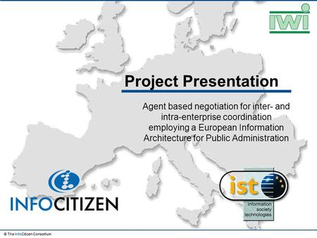 © The InfoCitizen Consortium Project Presentation Agent based negotiation for inter- and intra-enterprise coordination employing a European Information.