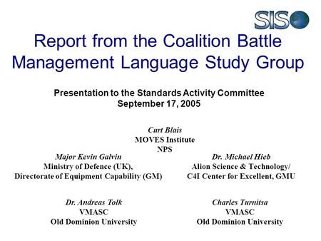 Report from the Coalition Battle Management Language Study Group Dr. Michael Hieb Alion Science & Technology/ C4I Center for Excellent, GMU Major Kevin.