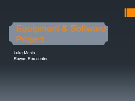 Equipment & Software Project Luke Meola Rowan Rec center.