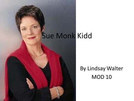 Sue Monk Kidd By Lindsay Walter MOD 10. Although Sue Monk Kidd started her career in her 40's, her life long dream had been to write fiction, but most.