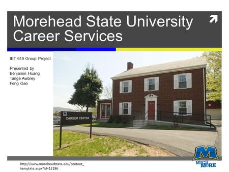  Morehead State University Career Services IET 619 Group Project Presented by Benjamin Huang Tange Awbrey Feng Gao