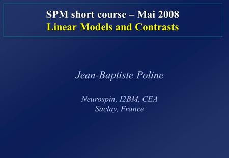 SPM short course – Mai 2008 Linear Models and Contrasts Jean-Baptiste Poline Neurospin, I2BM, CEA Saclay, France.