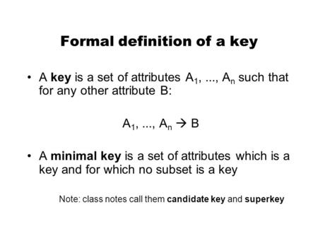 Formal definition of a key A key is a set of attributes A 1,..., A n such that for any other attribute B: A 1,..., A n  B A minimal key is a set of attributes.