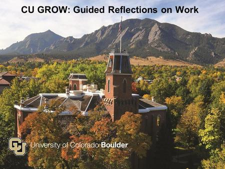 CU GROW: Guided Reflections on Work. University of Colorado Boulder Chancellor's Call to Action, Fall 2013 Increase campus: o Reputation o Revenue o Retention.