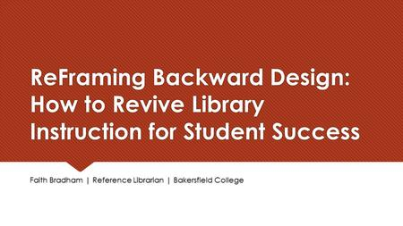 ReFraming Backward Design: How to Revive Library Instruction for Student Success Faith Bradham | Reference Librarian | Bakersfield College.