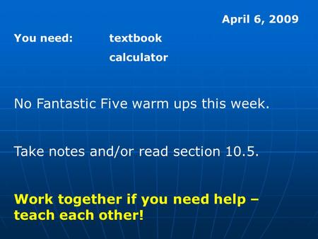 April 6, 2009 You need:textbook calculator No Fantastic Five warm ups this week. Take notes and/or read section 10.5. Work together if you need help –