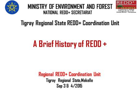 A Brief History of REDD + Regional REDD+ Coordination Unit Tigray Regional State,Mekelle Sep 3 & 4/2015 MINISTRY OF ENVIRONMENT AND FOREST NATIONAL REDD+