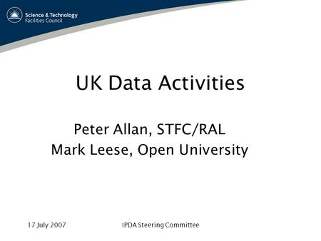 17 July 2007IPDA Steering Committee UK Data Activities Peter Allan, STFC/RAL Mark Leese, Open University.