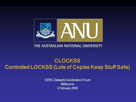 CLOCKSS Controlled LOCKSS (Lots of Copies Keep Stuff Safe) CEIRC Datasets Coordinators Forum Melbourne 4 February 2008.