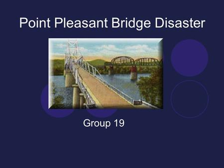 Point Pleasant Bridge Disaster Group 19. Events and consequences 5PM December 1967 46 people killed, 9 injured Only major connection between West Virginia.