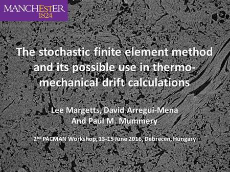 The stochastic finite element method and its possible use in thermo- mechanical drift calculations Lee Margetts, David Arregui-Mena And Paul M. Mummery.
