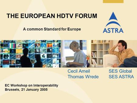 THE EUROPEAN HDTV FORUM A common Standard for Europe EC Workshop on Interoperability Brussels, 21 January 2005 Cecil AmeilSES Global Thomas Wrede SES ASTRA.