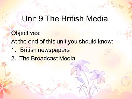 Unit 9 The British Media Objectives: At the end of this unit you should know: 1.British newspapers 2. The Broadcast Media.