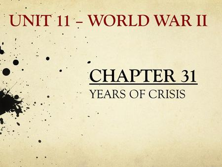 UNIT 11 – WORLD WAR II CHAPTER 31 YEARS OF CRISIS.