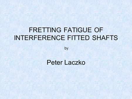 FRETTING FATIGUE OF INTERFERENCE FITTED SHAFTS by Peter Laczko.