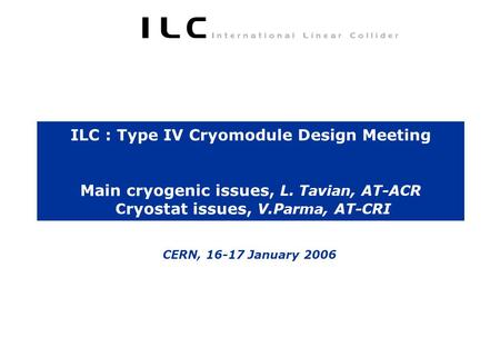 ILC : Type IV Cryomodule Design Meeting Main cryogenic issues, L. Tavian, AT-ACR C ryostat issues, V.Parma, AT-CRI CERN, 16-17 January 2006.