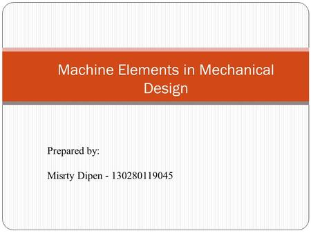 Machine Elements in Mechanical Design Prepared by: Misrty Dipen - 130280119045.