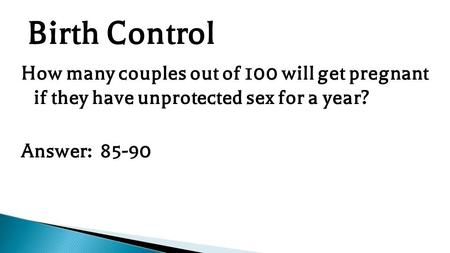 How many couples out of 100 will get pregnant if they have unprotected sex for a year? Answer: 85-90 Birth Control.