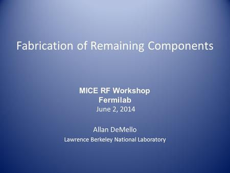 Fabrication of Remaining Components Allan DeMello Lawrence Berkeley National Laboratory MICE RF Workshop Fermilab June 2, 2014.