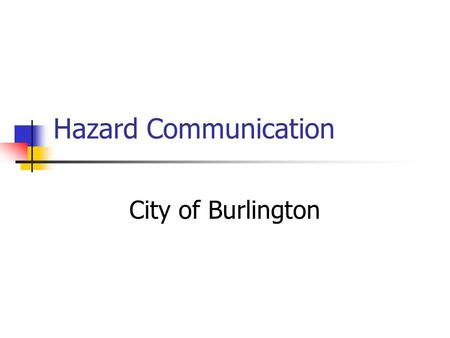 Hazard Communication City of Burlington. Introduction What's it all about: Workplace chemical usage How we use them How we protect ourselves Chemical.
