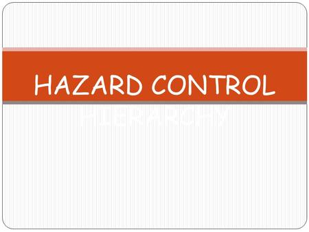HAZARD CONTROL HIERARCHY. Purpose of Hazard Control Hierarchy  Determining the best method of controlling a particular hazard.