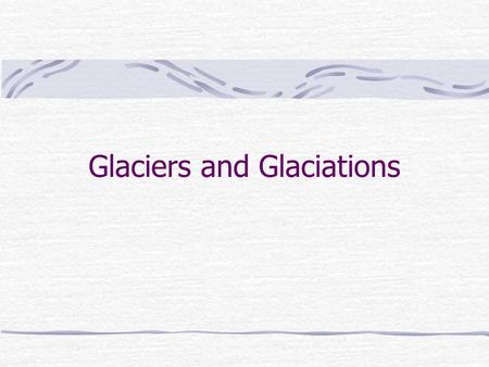 Glaciers and Glaciations. Introduction Definition Location Formation Movement Features.