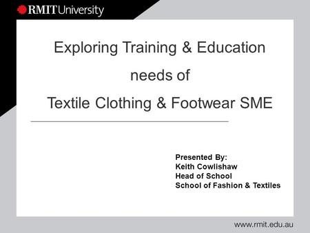 Presented By: Keith Cowlishaw Head of School School of Fashion & Textiles Exploring Training & Education needs of Textile Clothing & Footwear SME.