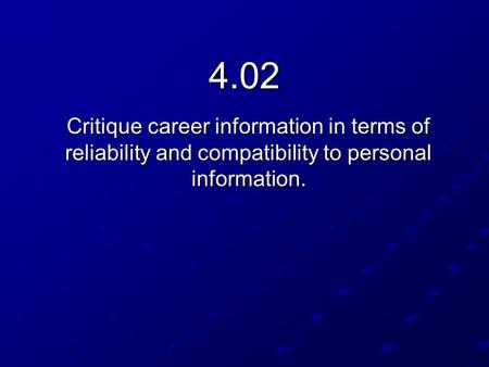 4.02 Critique career information in terms of reliability and compatibility to personal information.