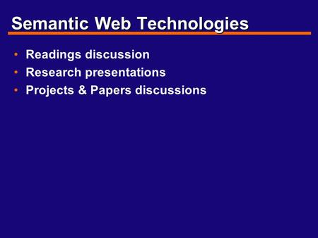 Semantic Web Technologies Readings discussion Research presentations Projects & Papers discussions.