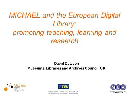 MICHAEL and the European Digital Library: promoting teaching, learning and research The MICHAEL Project is funded under the European Commission eTEN Programme.