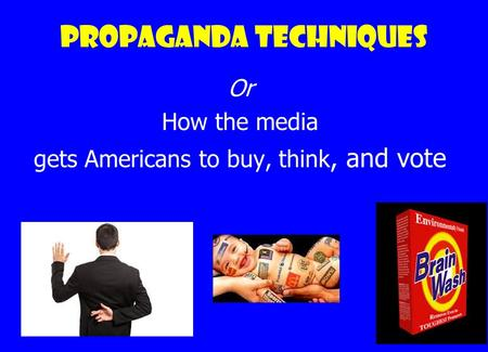 Propaganda techniques Or How the media gets Americans to buy, think, and vote.