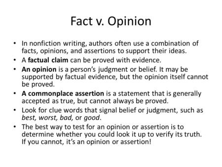 Fact v. Opinion In nonfiction writing, authors often use a combination of facts, opinions, and assertions to support their ideas. A factual claim can be.