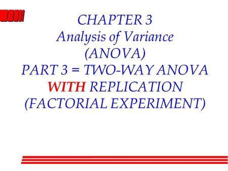 CHAPTER 3 Analysis of Variance (ANOVA) PART 3 = TWO-WAY ANOVA WITH REPLICATION (FACTORIAL EXPERIMENT)