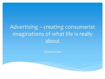 <strong>Advertising</strong> – creating consumerist imaginations of what life is really about Jacinta Tucker.