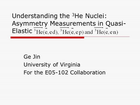 Understanding the 3 He Nuclei: Asymmetry Measurements in Quasi- Elastic Ge Jin University of Virginia For the E05-102 Collaboration.