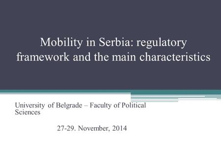 Mobility in Serbia: regulatory framework and the main characteristics University of Belgrade – Faculty of Political Sciences 27-29. November, 2014.