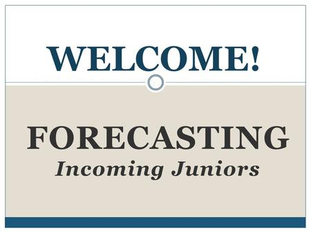 FORECASTING Incoming Juniors WELCOME!. Forecasting: Step by Step 1. Fill out Forecasting Sheet. 2. Research classes. 3. Get signatures from your parents.