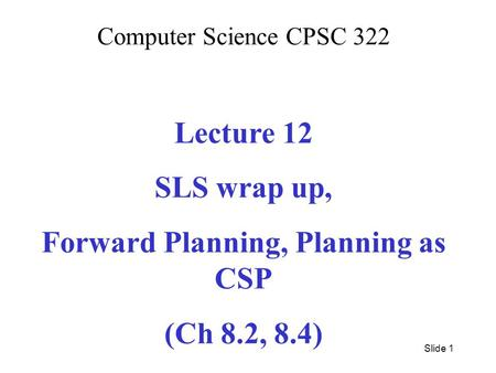 Computer Science CPSC 322 Lecture 12 SLS wrap up, Forward Planning, Planning as CSP (Ch 8.2, 8.4) Slide 1.