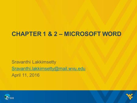 CHAPTER 1 & 2 – MICROSOFT WORD Sravanthi Lakkimsetty April 11, 2016.